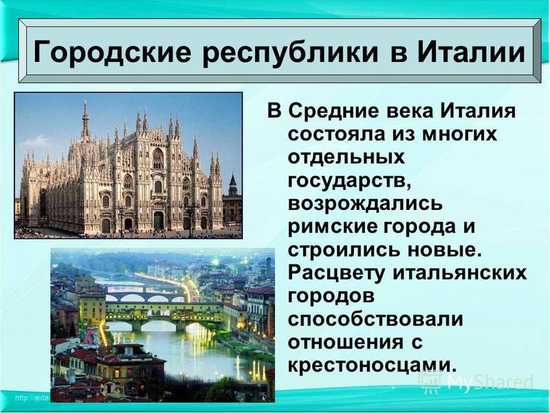В Средние века Италия состояла из многих отдельных государств, возрождались римские города и строились новые. Расцвету итальянских городов способствовали отношения с крестоносцами. Городские республики в Италии