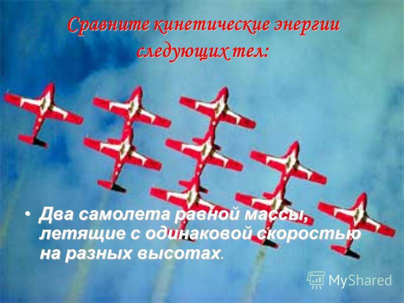 Сравните кинетические энергии следующих тел: Два самолета равной массы, летящие с одинаковой скоростью на разных высотах Два самолета равной массы, летящие с одинаковой скоростью на разных высотах.