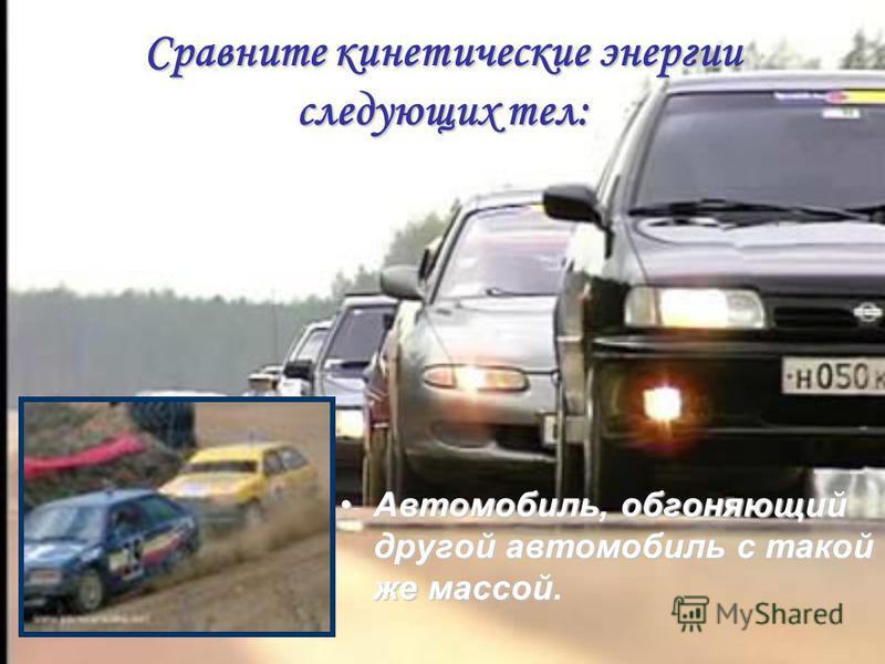 Сравните кинетические энергии следующих тел: Автомобиль, обгоняющий другой автомобиль с такой же массой.Автомобиль, обгоняющий другой автомобиль с такой же массой.