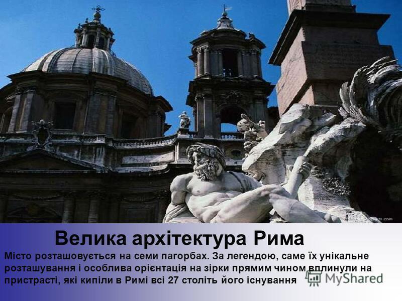 Велика архітектура Рима Місто розташовується на семи пагорбах. За легендою, саме їх унікальне розташування і особлива орієнтація на зірки прямим чином вплинули на пристрасті, які кипіли в Римі всі 27 століть його існування