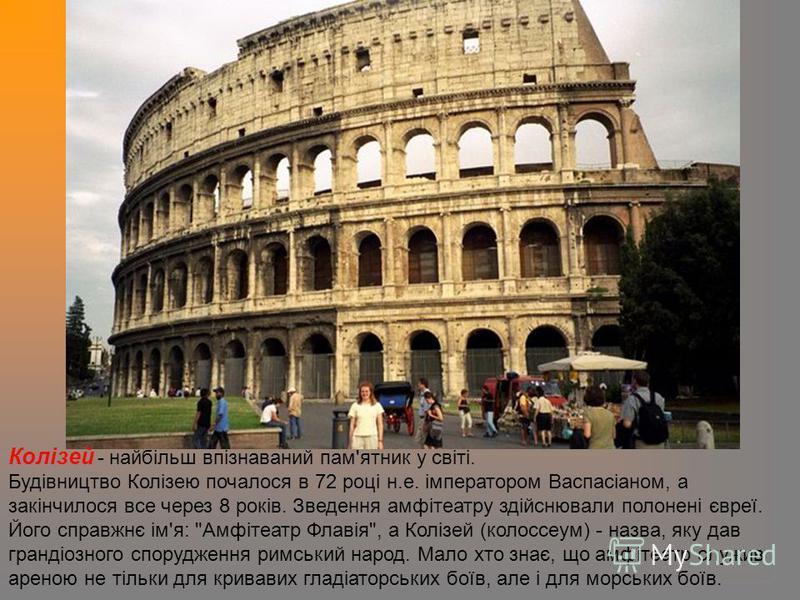 Колізей - найбільш впізнаваний пам'ятник у світі. Будівництво Колізею почалося в 72 році н.е. імператором Васпасіаном, а закінчилося все через 8 років. Зведення амфітеатру здійснювали полонені євреї. Його справжнє ім'я:
