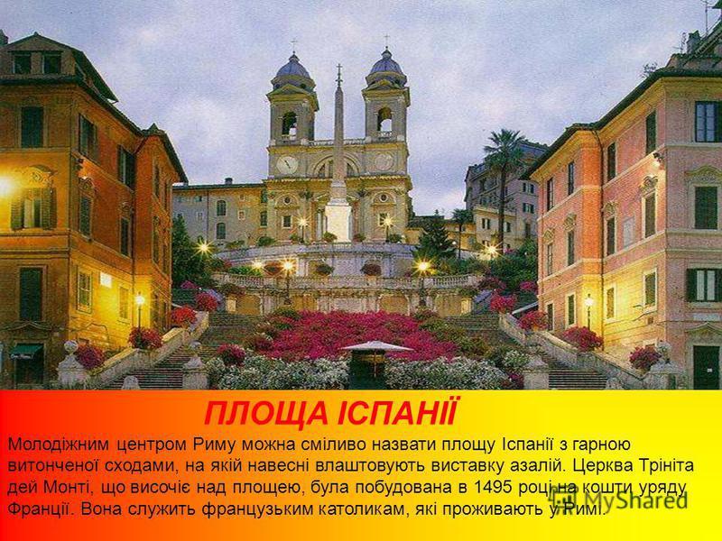 ПЛОЩА ІСПАНІЇ Молодіжним центром Риму можна сміливо назвати площу Іспанії з гарною витонченої сходами, на якій навесні влаштовують виставку азалій. Церква Трініта дей Монті, що височіє над площею, була побудована в 1495 році на кошти уряду Франції. В