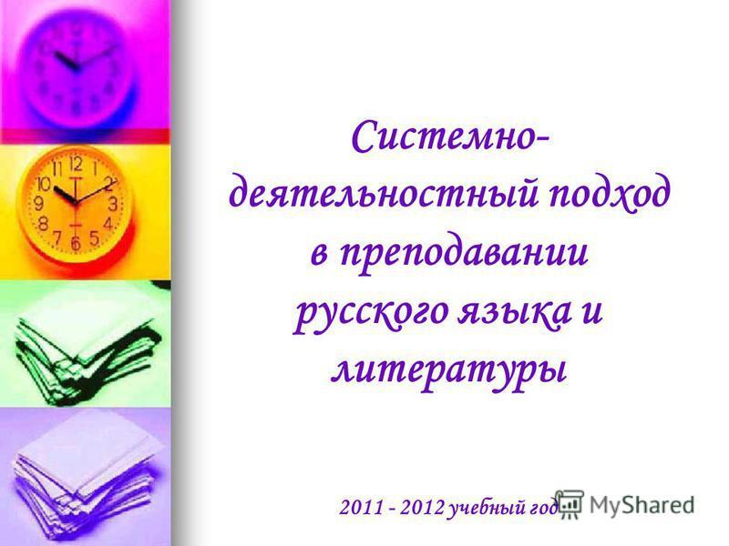 Системно- деятельностный подход в преподавании русского языка и литературы 2011 - 2012 учебный год