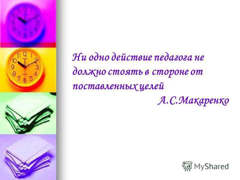 Ни одно действие педагога не должно стоять в староне от поставленных целей А.С.Макаренко