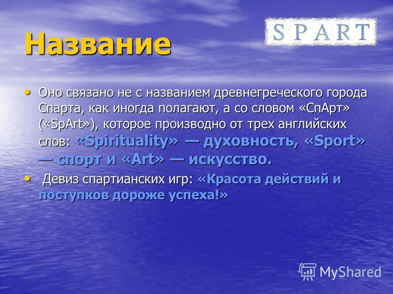 Название Оно связано не с названием древнегреческого города Спарта, как иногда полагают, а со словом «Сп Арт» («SpArt»), которое производно от трех английских слов: «Spirituality» духовность, «Sport» спорт и «Art» искусство. Д Девиз спартианских игр: