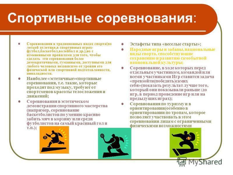 Спортивные соревнования: Соревнования в традиционных видах спорта(по легкой атлетике,в спортивных играх- футбол,баскетбол,волейбол и др.),но с измененными правилами для того, чтобы сделать эти соревнования более демократичными, гуманными, доступными