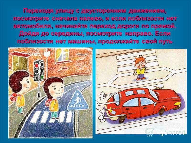 Переходя улицу с двусторонним движением, посмотрите сначала налево, и если поблизости нет автомобиля, начинайте переход дороги по прямой. Дойдя до середины, посмотрите направо. Если поблизости нет машины, продолжайте свой путь