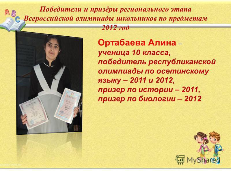 Победители и призёры регионального этапа Всероссийской олимпиады школьников по предметам 2012 год Ортабаева Алина – ученица 10 класса, победитель республиканской олимпиады по осетинскому языку – 2011 и 2012, призер по истории – 2011, призер по биолог