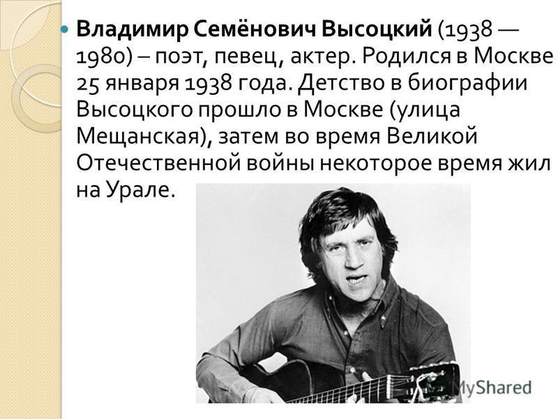 Владимир Семёнович Высоцкий (1938 1980) – поэт, певец, актер. Родился в Москве 25 января 1938 года. Детство в биографии Высоцкого прошло в Москве ( улица Мещанская ), затем во время Великой Отечественной войны некоторое время жил на Урале.