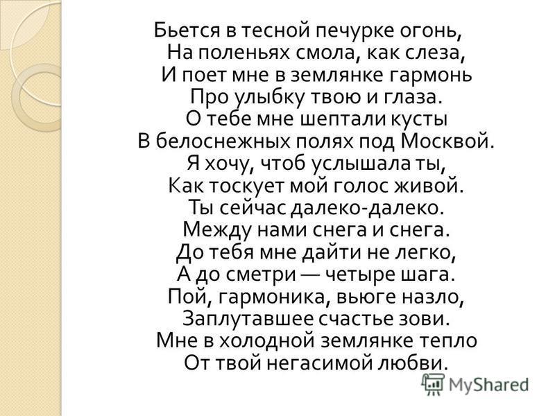 Бьется в тесной печурке огонь, На поленьях смола, как слеза, И поет мне в землянке гармонь Про улыбку твою и глаза. О тебе мне шептали кусты В белоснежных полях под Москвой. Я хочу, чтоб услышала ты, Как тоскует мой голос живой. Ты сейчас далеко - да