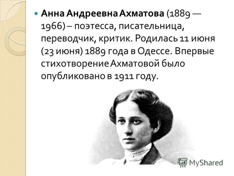 Анна Андреевна Ахматова (1889 1966) – поэтесса, писательница, переводчик, критик. Родилась 11 июня (23 июня ) 1889 года в Одессе. Впервые стихотворение Ахматовой было опубликовано в 1911 году.