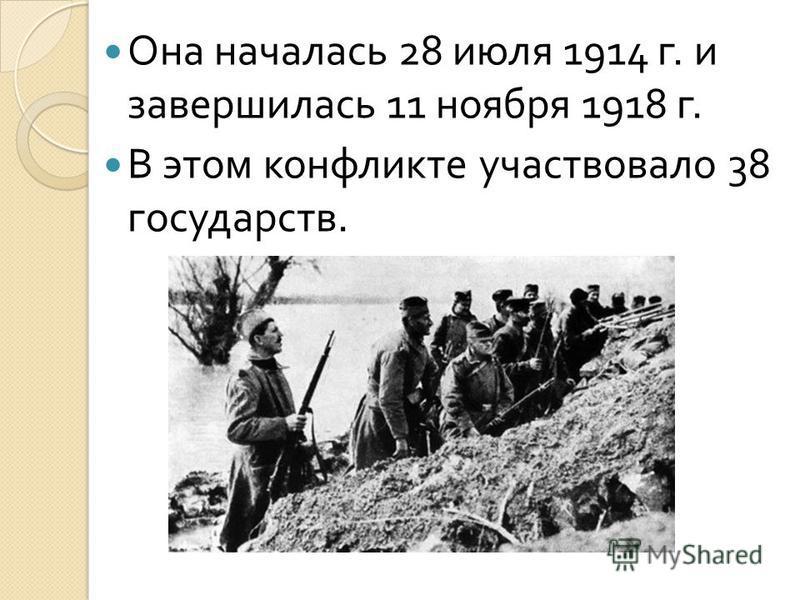 Она началась 28 июля 1914 г. и завершилась 11 ноября 1918 г. В этом конфликте участвовало 38 государств.