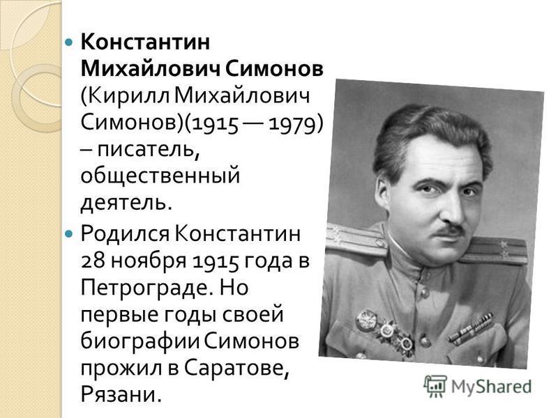 Константин Михайлович Симонов ( Кирилл Михайлович Симонов )(1915 1979) – писатель, общественный деятель. Родился Константин 28 ноября 1915 года в Петрограде. Но первые годы своей биографии Симонов прожил в Саратове, Рязани.