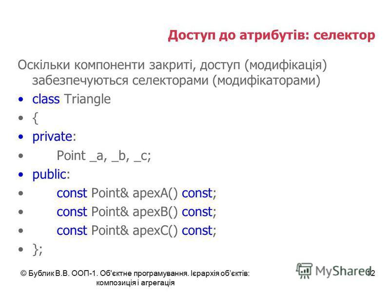 © Бублик В.В. ООП-1. Об'єктне програмування. Ієрархія обєктів: композиція і агрегація 12 Доступ до атрибутів: селектор Оскільки компоненти закриті, доступ (модифікація) забезпечуються селекторами (модифікаторами) class Triangle { private: Point _a, _