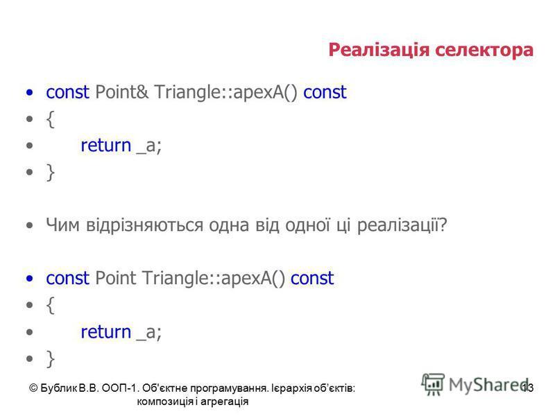 © Бублик В.В. ООП-1. Об'єктне програмування. Ієрархія обєктів: композиція і агрегація 13 Реалізація селектора const Point& Triangle::apexA() const { return _a; } Чим відрізняються одна від одної ці реалізації? const Point Triangle::apexA() const { re
