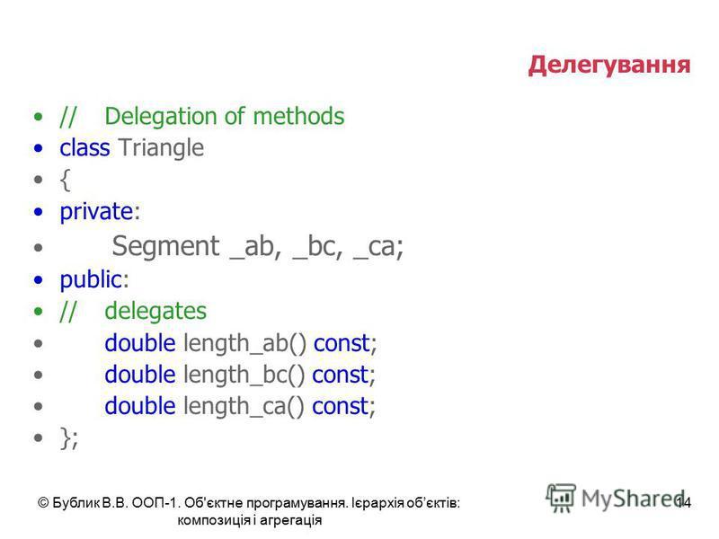 © Бублик В.В. ООП-1. Об'єктне програмування. Ієрархія обєктів: композиція і агрегація 14 Делегування //Delegation of methods class Triangle { private: Segment _ab, _bc, _ca; public: //delegates double length_ab() const; double length_bc() const; doub
