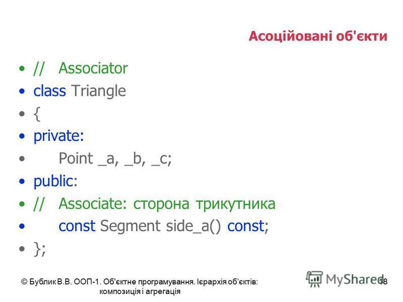 © Бублик В.В. ООП-1. Об'єктне програмування. Ієрархія обєктів: композиція і агрегація 18 Асоційовані об'єкти //Associator class Triangle { private: Point _a, _b, _c; public: //Associate: сторона трикутника const Segment side_a() const; };