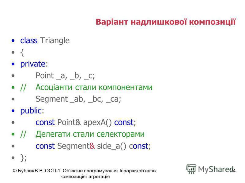 © Бублик В.В. ООП-1. Об'єктне програмування. Ієрархія обєктів: композиція і агрегація 24 Варіант надлишкової композиції class Triangle { private: Point _a, _b, _c; // Асоціанти стали компонентами Segment _ab, _bc, _ca; public: const Point& apexA() co