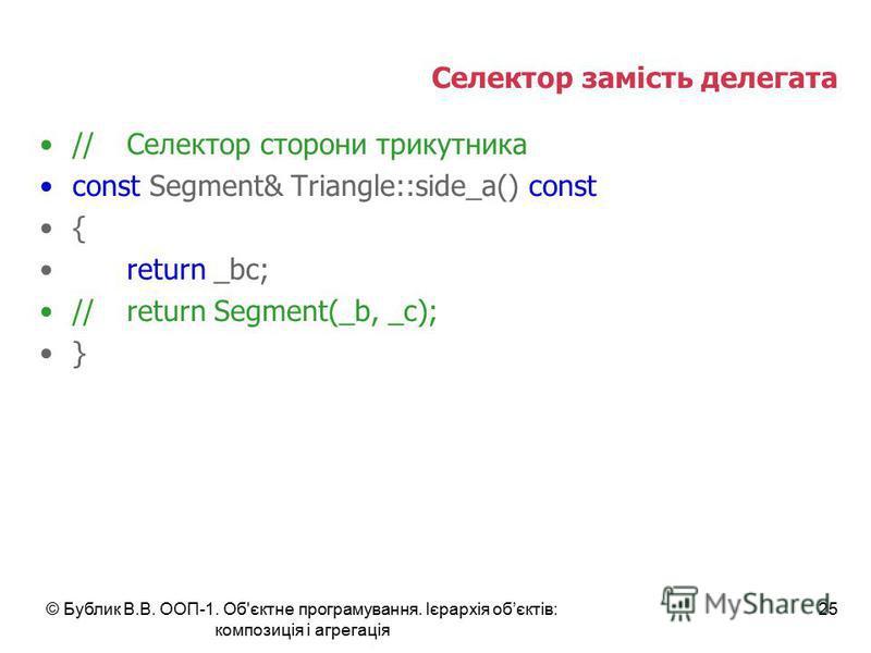 © Бублик В.В. ООП-1. Об'єктне програмування. Ієрархія обєктів: композиція і агрегація 25 Селектор замість делегата //Селектор сторони трикутника const Segment& Triangle::side_a() const { return _bc; //return Segment(_b, _c); }