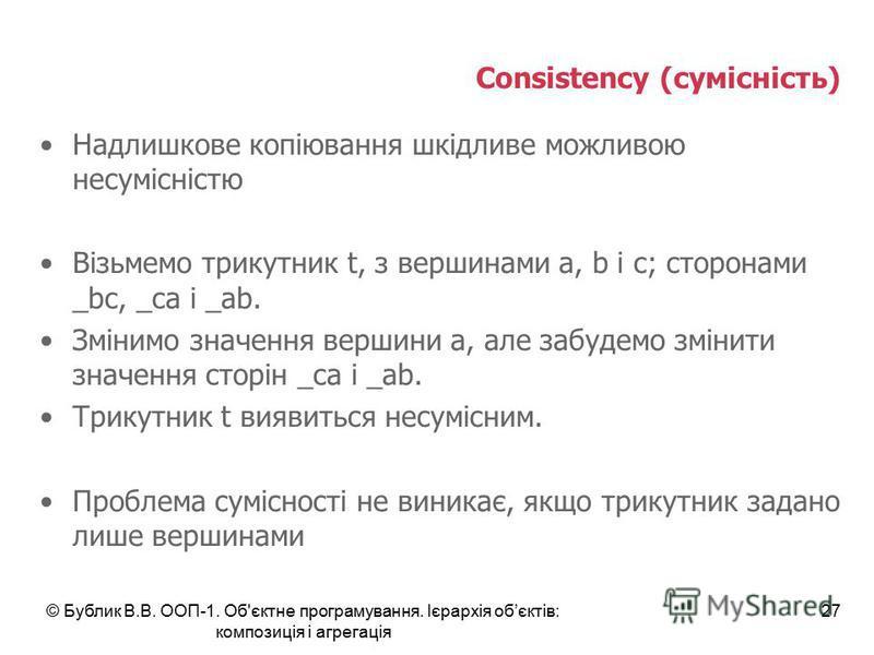 © Бублик В.В. ООП-1. Об'єктне програмування. Ієрархія обєктів: композиція і агрегація 27 Consistency (сумісність) Надлишкове копіювання шкідливе можливою несумісністю Візьмемо трикутник t, з вершинами a, b і c; сторонами _bc, _ca і _ab. Змінимо значе