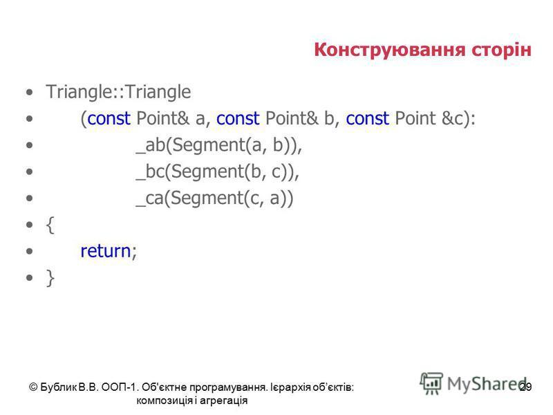 © Бублик В.В. ООП-1. Об'єктне програмування. Ієрархія обєктів: композиція і агрегація 29 Конструювання сторін Triangle::Triangle (const Point& a, const Point& b, const Point &c): _ab(Segment(a, b)), _bc(Segment(b, c)), _ca(Segment(c, a)) { return; }
