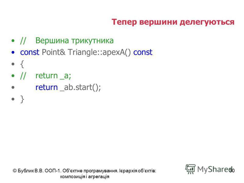 © Бублик В.В. ООП-1. Об'єктне програмування. Ієрархія обєктів: композиція і агрегація 30 Тепер вершини делегуються //Вершина трикутника const Point& Triangle::apexA() const { //return _a; return _ab.start(); }