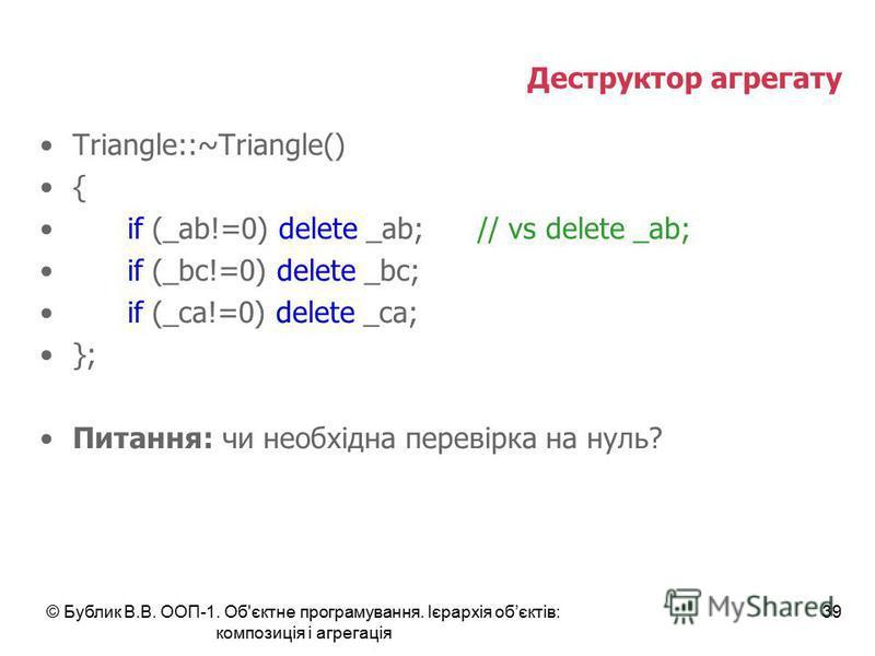 © Бублик В.В. ООП-1. Об'єктне програмування. Ієрархія обєктів: композиція і агрегація 39 Деструктор агрегату Triangle::~Triangle() { if (_ab!=0) delete _ab;// vs delete _ab; if (_bc!=0) delete _bc; if (_ca!=0) delete _ca; }; Питання: чи необхідна пер