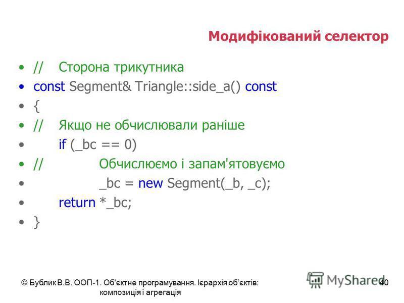 © Бублик В.В. ООП-1. Об'єктне програмування. Ієрархія обєктів: композиція і агрегація 40 Модифікований селектор //Сторона трикутника const Segment& Triangle::side_a() const { //Якщо не обчислювали раніше if (_bc == 0) //Обчислюємо і запам'ятовуємо _b