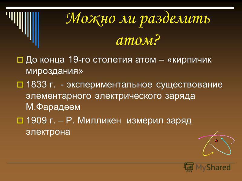 Можно ли разделить атом? До конца 19-го столетия атом – «кирпичик мироздания» 1833 г. - экспериментальное существование элементарного электрического заряда М.Фарадеем 1909 г. – Р. Милликен измерил заряд электрона