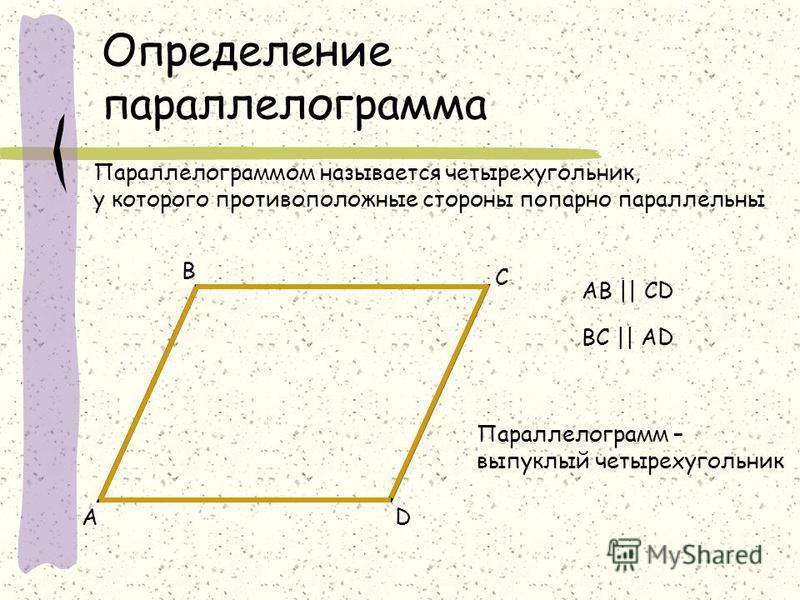 Определение параллелограмма Параллелограммом называется четырехугольник, у которого противоположные стороны попарно параллельны DА В С АB || CD BC || AD Параллелограмм – выпуклый четырехугольник
