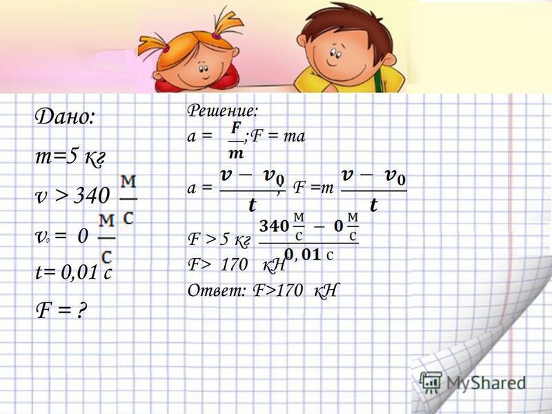 Дано: m=5 кг v > 340 v 0 = 0 t= 0,01 c F = ? Решение: a = ;F = ma a = ; F =m F > 5 кг F> 170 кH Ответ: F>170 кН