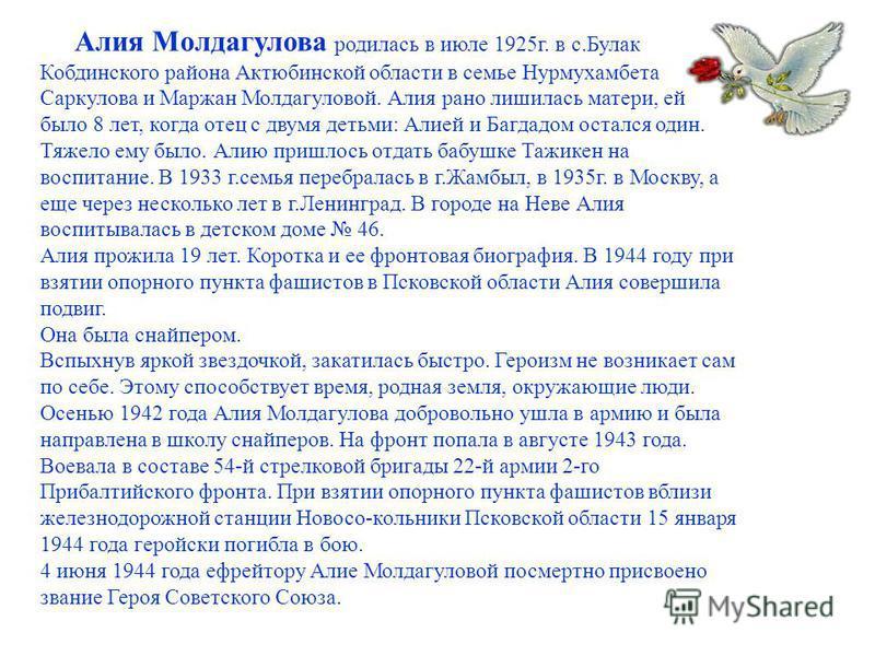 Алия Молдагулова родилась в июле 1925 г. в с.Булак Кобдинского района Актюбинской области в семье Нурмухамбета Саркулова и Маржан Молдагуловой. Алия рано лишилась матери, ей было 8 лет, когда отец с двумя детьми: Алией и Багдадом остался один. Тяжело