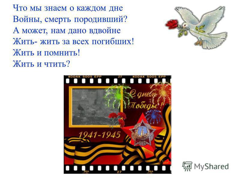 Что мы знаем о каждом дне Войны, смерть породивший? А может, нам дано вдвойне Жить- жить за всех погибших! Жить и помнить! Жить и чтить?