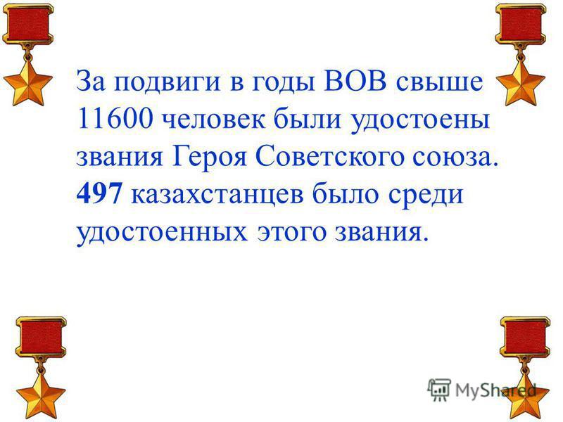 За подвиги в годы ВОВ свыше 11600 человек были удостоены звания Героя Советского союза. 497 казахстанцев было среди удостоенных этого звания.