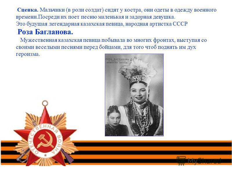 Сценка. Мальчики (в роли солдат) сидят у костра, они одеты в одежду военного времени.Посреди их поет песню маленькая и задорная девушка. Это будущая легендарная казахская певица, народная артистка СССР Роза Багланова. Мужественная казахская певица по