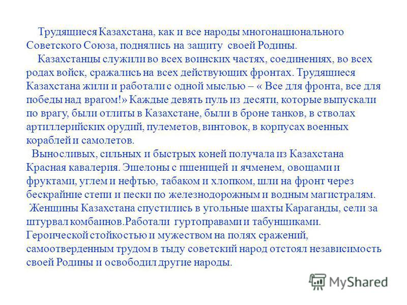 Трудящиеся Казахстана, как и все народы многонационального Советского Союза, поднялись на защиту своей Родины. Казахстанцы служили во всех воинских частях, соединениях, во всех родах войск, сражались на всех действующих фронтах. Трудящиеся Казахстана