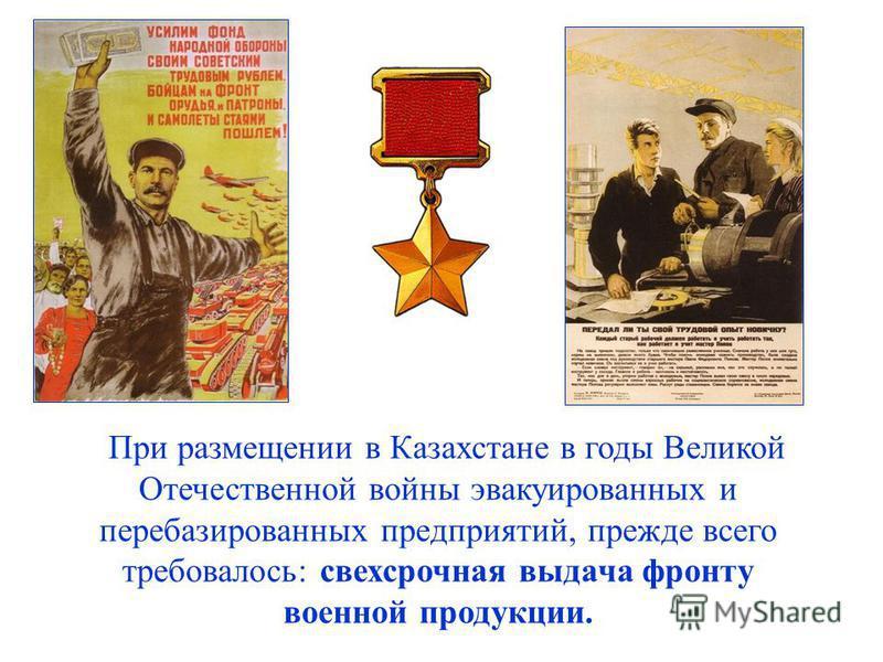 При размещении в Казахстане в годы Великой Отечественной войны эвакуированных и перебазированных предприятий, прежде всего требовалось: свехсрочная выдача фронту военной продукции.