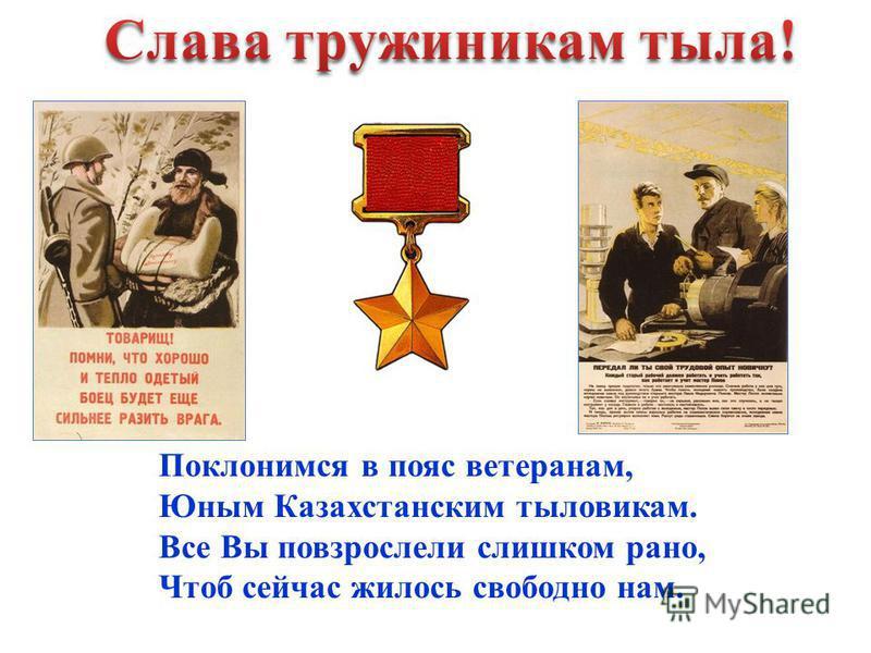 Поклонимся в пояс ветеранам, Юным Казахстанским тыловикам. Все Вы повзрослели слишком рано, Чтоб сейчас жилось свободно нам.