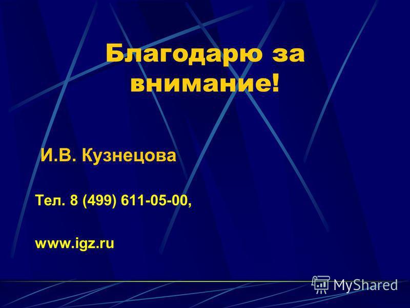 Благодарю за внимание! И.В. Кузнецова Тел. 8 (499) 611-05-00, www.igz.ru