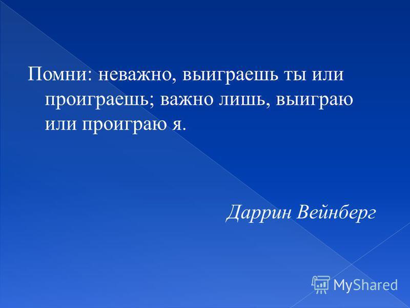 Помни: неважно, выиграешь ты или проиграешь; важно лишь, выиграю или проиграю я. Даррин Вейнберг