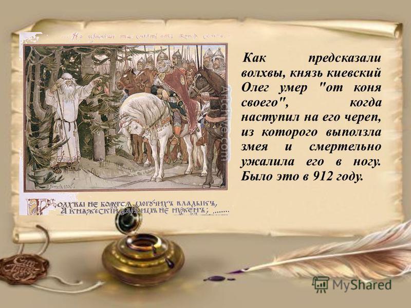 Как предсказали волхвы, князь киевский Олег умер от коня своего, когда наступил на его череп, из которого выползла змея и смертельно ужалила его в ногу. Было это в 912 году.
