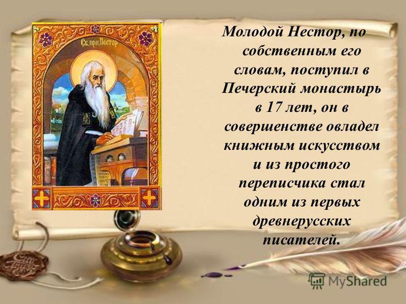 Молодой Нестор, по собственным его словам, поступил в Печерский монастырь в 17 лет, он в совершенстве овладел книжным искусством и из простого переписчика стал одним из первых древнерусских писателей.