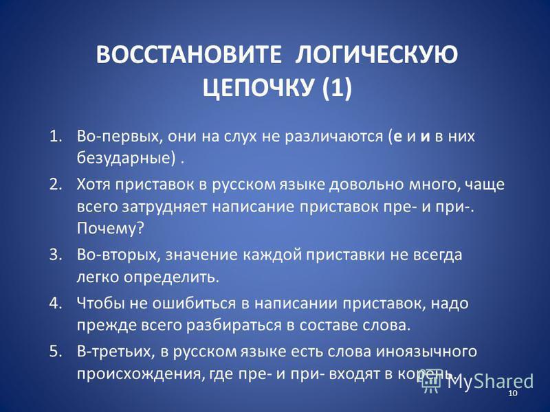 ВОССТАНОВИТЕ ЛОГИЧЕСКУЮ ЦЕПОЧКУ (1) 1.Во-первых, они на слух не различаются (е и и в них безударные). 2. Хотя приставок в русском языке довольно много, чаще всего затрудняет написание приставок пре- и при-. Почему? 3.Во-вторых, значение каждой приста