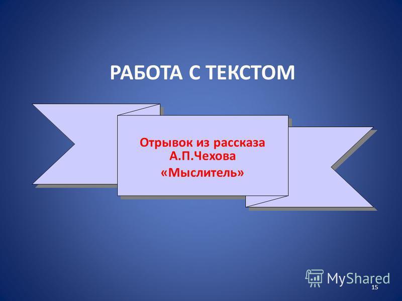 РАБОТА С ТЕКСТОМ 15 Отрывок из рассказа А.П.Чехова «Мыслитель» Отрывок из рассказа А.П.Чехова «Мыслитель»