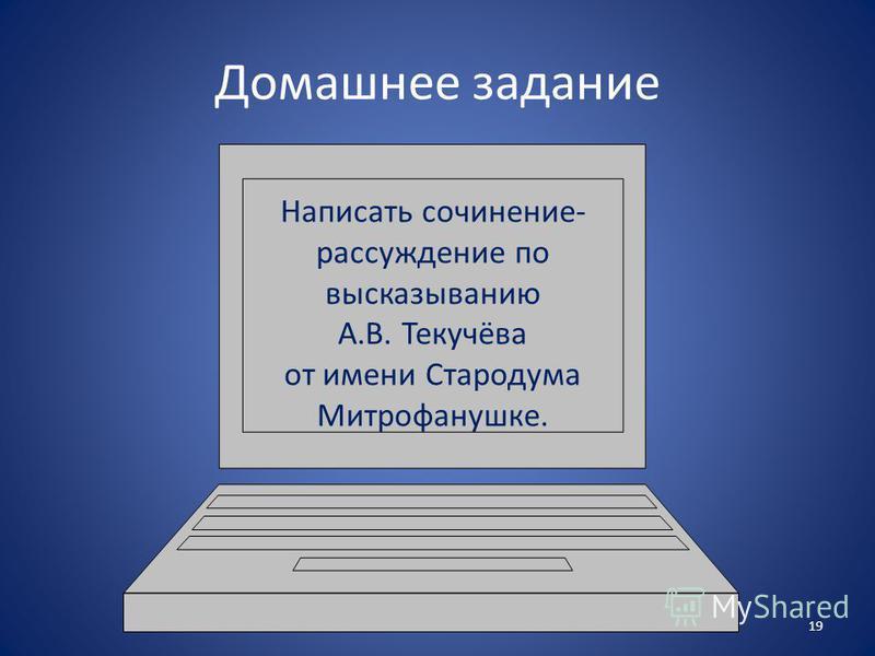 Домашнее задание Написать сочинение- рассуждение по высказыванию А.В. Текучёва от имени Стародума Митрофанушке. 19