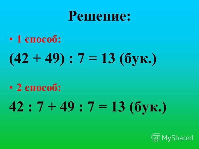 Решение: 1 способ: (42 + 49) : 7 = 13 (бук.) 2 способ: 42 : 7 + 49 : 7 = 13 (бук.)