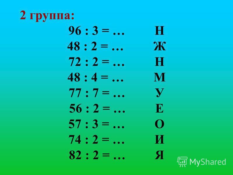 2 группа: 96 : 3 = … Н 48 : 2 = … Ж 72 : 2 = … Н 48 : 4 = … М 77 : 7 = … У 56 : 2 = … Е 57 : 3 = … О 74 : 2 = … И 82 : 2 = … Я