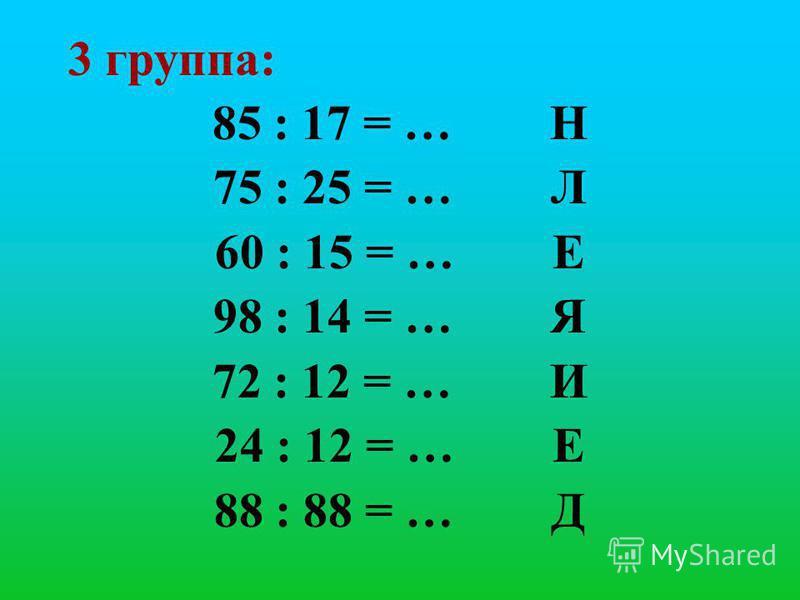 3 группа: 85 : 17 = … Н 75 : 25 = … Л 60 : 15 = … Е 98 : 14 = … Я 72 : 12 = … И 24 : 12 = … Е 88 : 88 = … Д