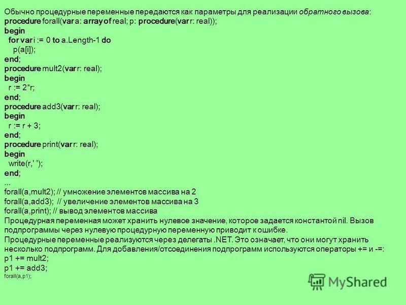Процедурный тип Переменные, предназначенные для хранения процедур и функций, называются процедурными. Тип процедурной переменной представляет собой заголовок процедуры или функции без имени. Например: type procI = procedure(i: integer); funI = functi