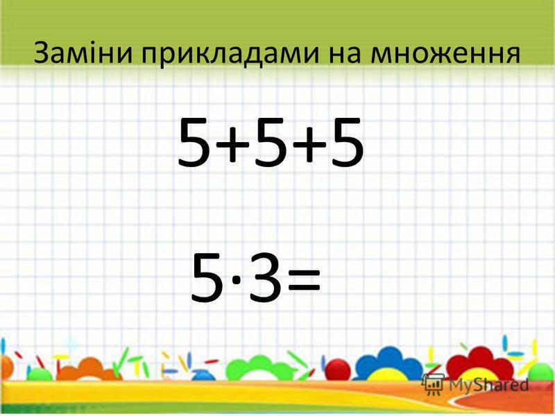 Заміни прикладами на множення 5+5+5 53= 15